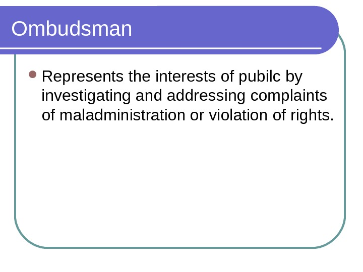 Ombudsman Represents the interests of pubilc by investigating and addressing complaints of maladministration or violation of