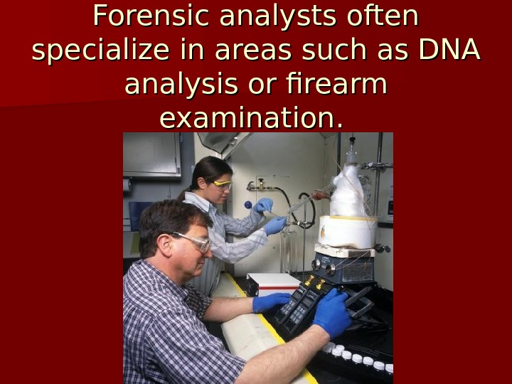 Forensic analysts often specialize in areas such as DNA analysis or firearm examination.
