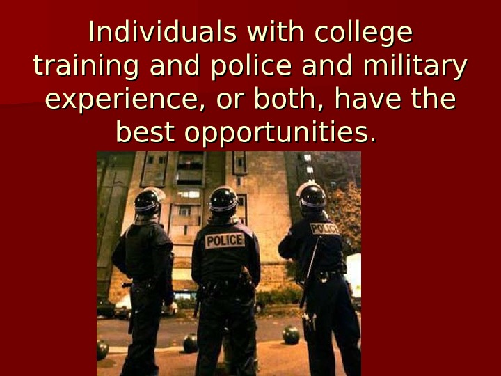 Individuals with college training and police and military experience, or both, have the best opportunities.