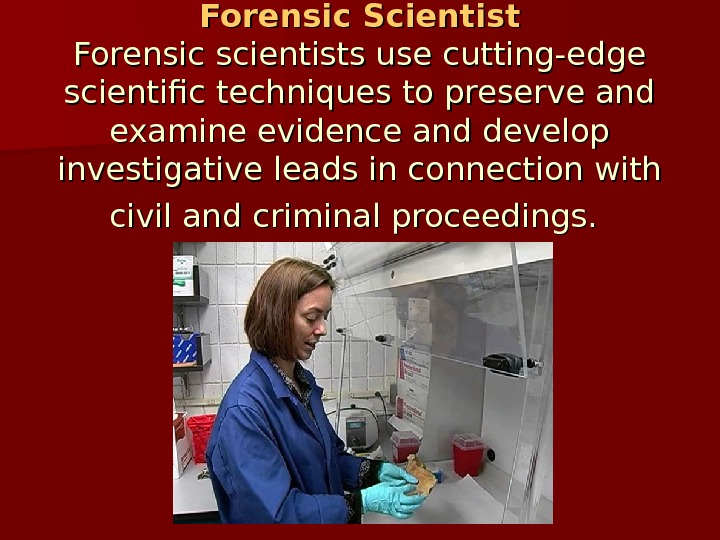 Forensic  Scientist Forensic scientists use cutting-edge scientific techniques to preserve and examine evidence and develop
