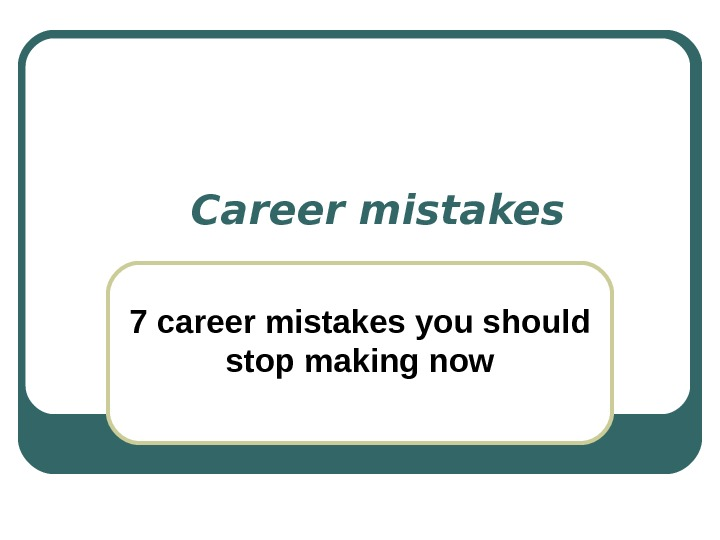 С areer mistakes 7 career mistakes you should stop making now