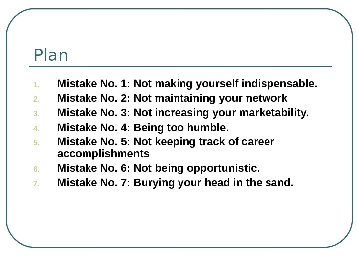 Plan 1. Mistake No. 1: Not making yourself indispensable. 2. Mistake No. 2: Not maintaining your