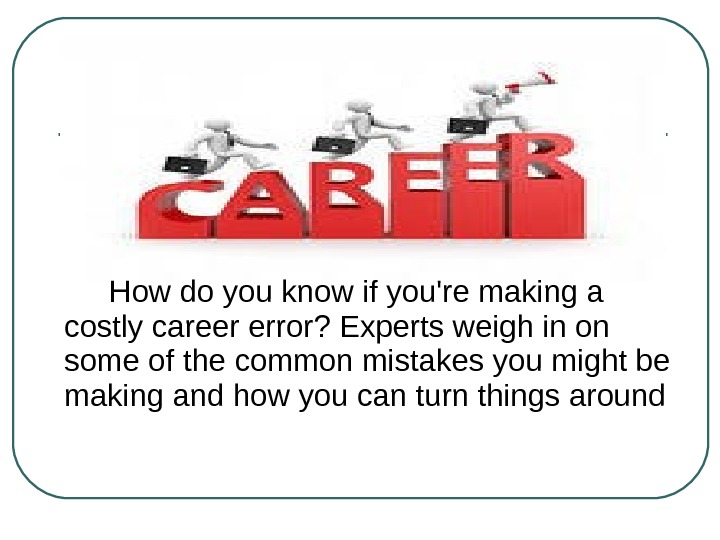 How do you know if you're making a costly career error? Experts weigh in on some