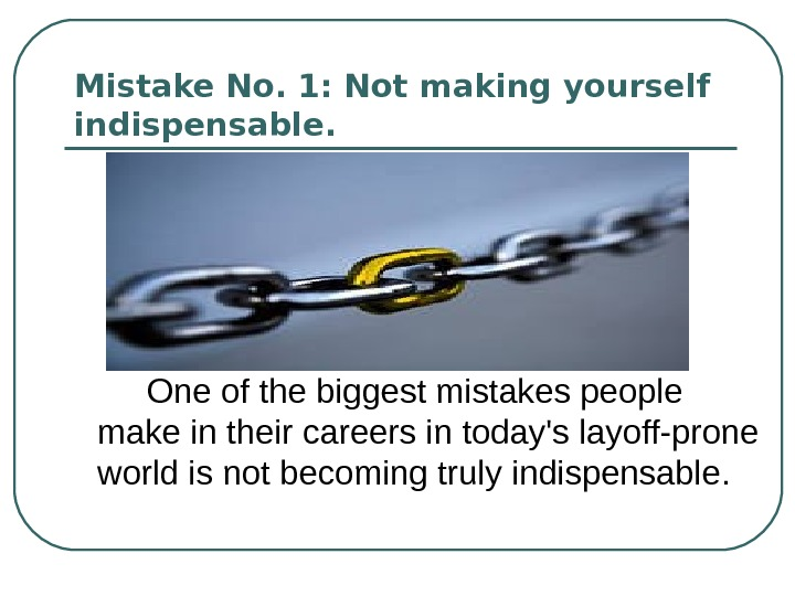 Mistake No. 1: Not making yourself indispensable.  One of the biggest mistakes people make in