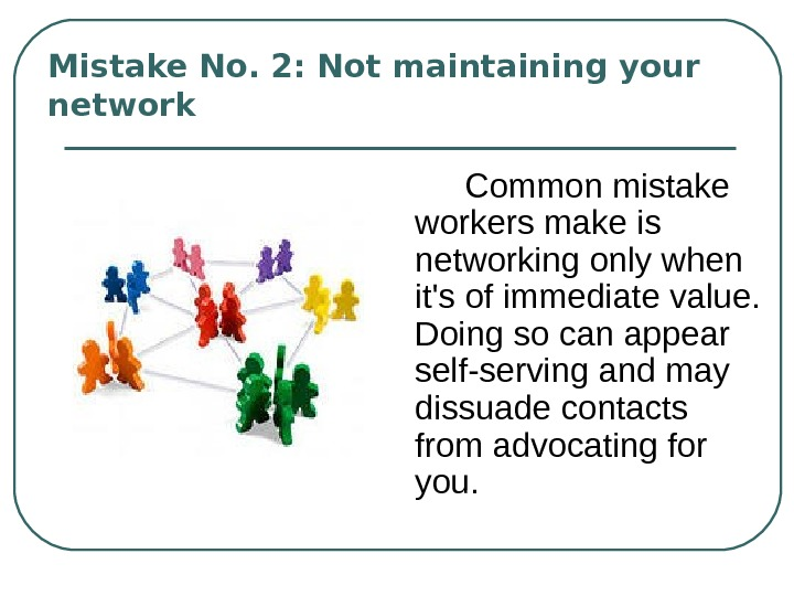 Mistake No. 2: Not maintaining your network  С ommon mistake workers make is networking only