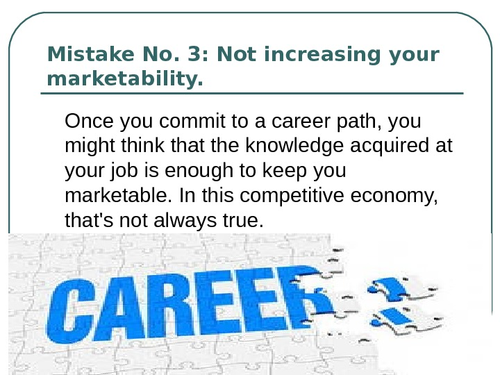 Mistake No. 3: Not increasing your marketability.  Once you commit to a career path, you