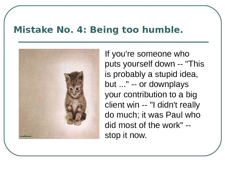 Mistake No. 4: Being too humble.  If you're someone who puts yourself down -- This