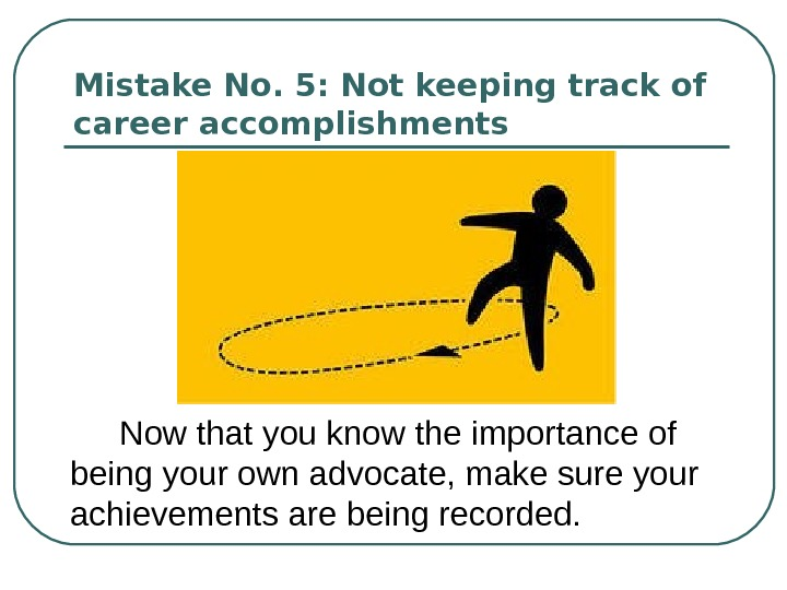 Mistake No. 5: Not keeping track of career accomplishments  Now that you know the importance