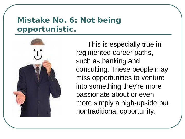 Mistake No. 6: Not being opportunistic.  This is especially true in regimented career paths,