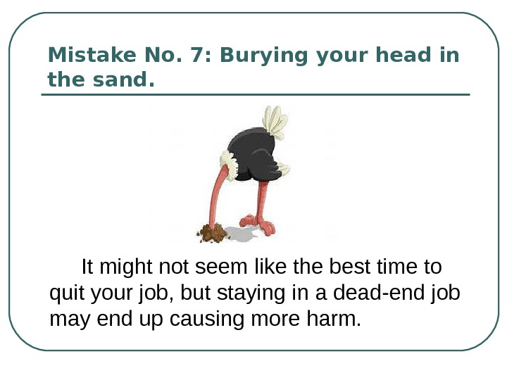 Mistake No. 7: Burying your head in the sand.  It might not seem like the