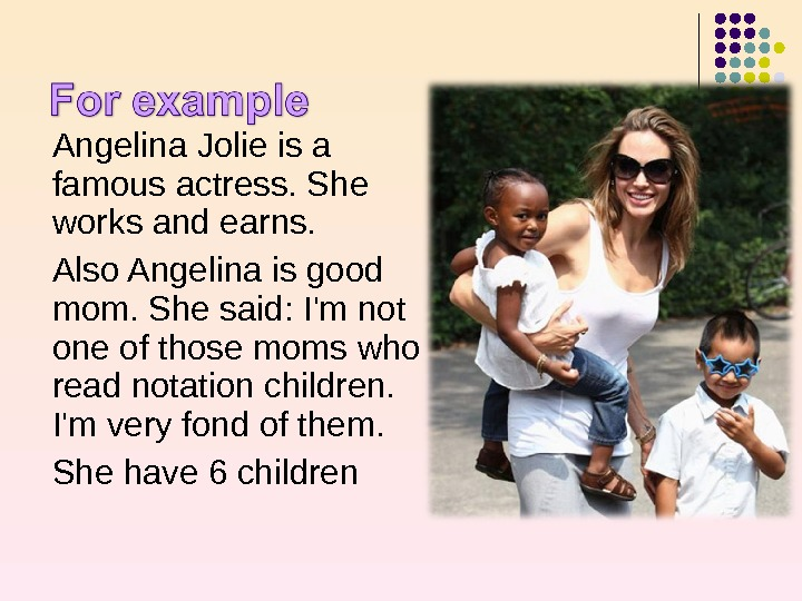 Angelina Jolie is a famous actress. She works and earns.  Also Angelina is good mom.