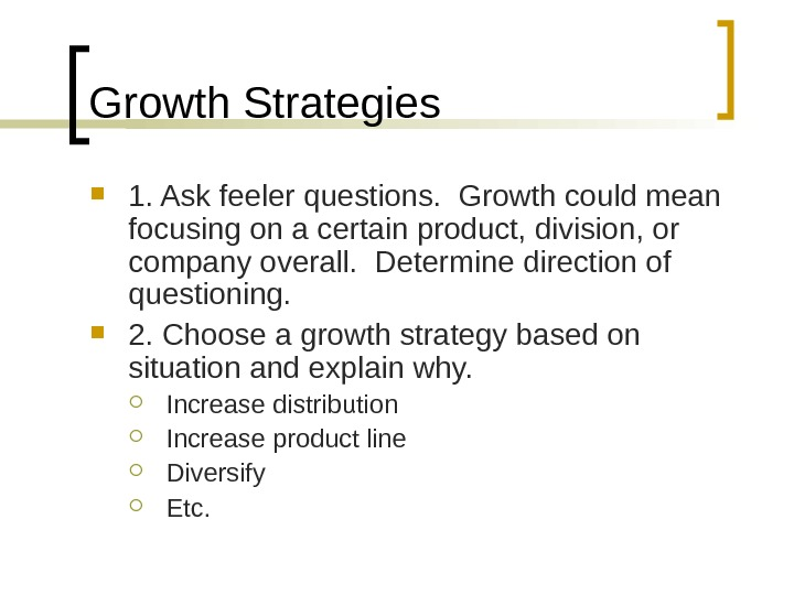 Growth Strategies 1. Ask feeler questions.  Growth could mean focusing on a certain product, division,