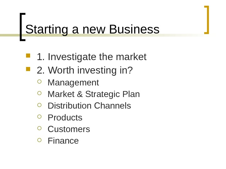 Starting a new Business 1. Investigate the market 2. Worth investing in?  Management Market &