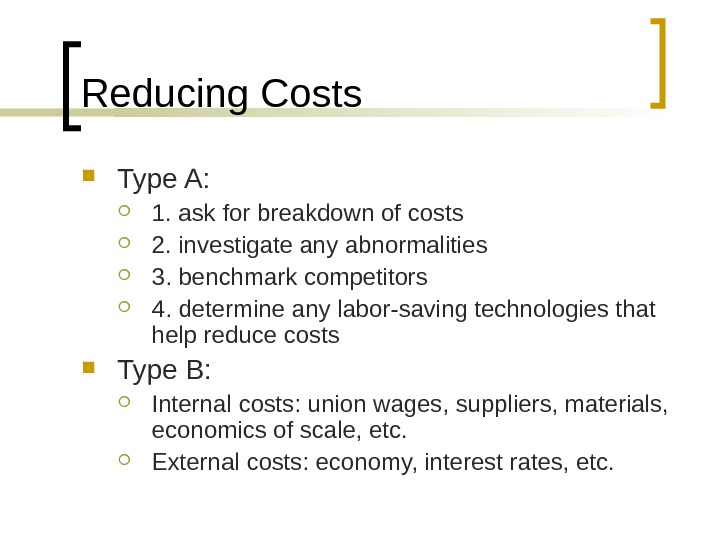 Reducing Costs Type A:  1. ask for breakdown of costs 2. investigate any abnormalities 3.