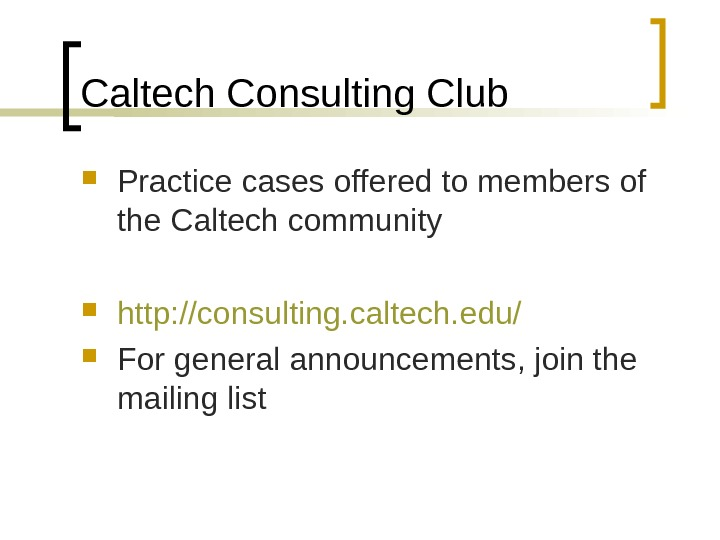 Caltech Consulting Club Practice cases offered to members of the Caltech community http: //consulting. caltech. edu/