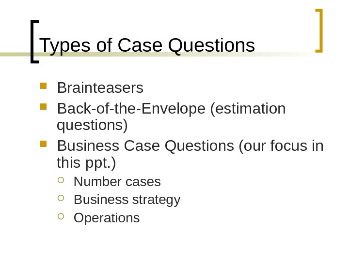 Types of Case Questions Brainteasers Back-of-the-Envelope (estimation questions) Business Case Questions (our focus in this ppt.