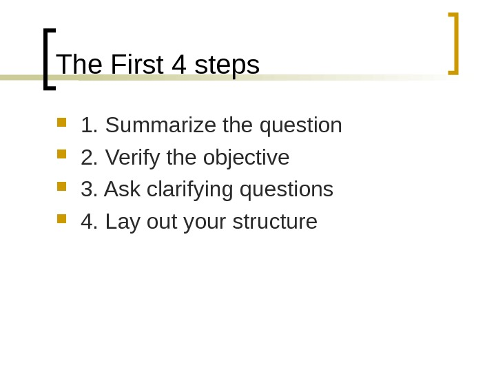 The First 4 steps 1. Summarize the question 2. Verify the objective 3. Ask clarifying questions