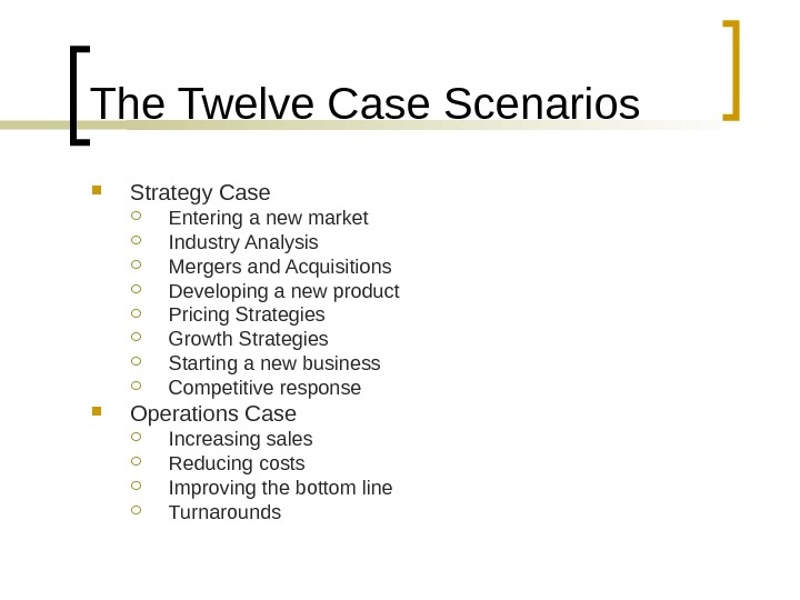 The Twelve Case Scenarios Strategy Case Entering a new market Industry Analysis Mergers and Acquisitions Developing