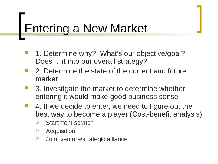 Entering a New Market 1. Determine why?  What's our objective/goal?  Does it fit into