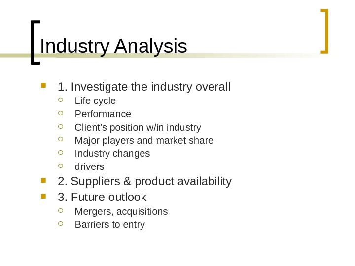 Industry Analysis 1. Investigate the industry overall Life cycle Performance Client's position w/in industry Major players