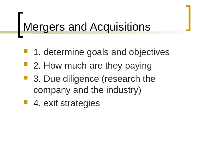 Mergers and Acquisitions 1. determine goals and objectives 2. How much are they paying 3. Due