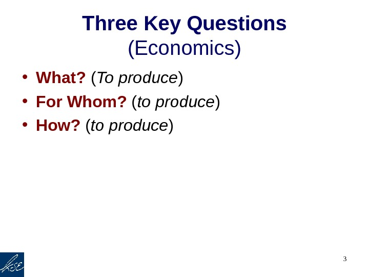 3 Three Key Questions (Economics) • What?  ( To produce ) • For Whom?