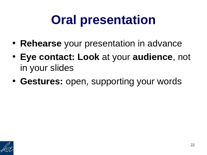 22 Oral presentation • Rehearse your presentation in advance • Eye contact: Look at your audience