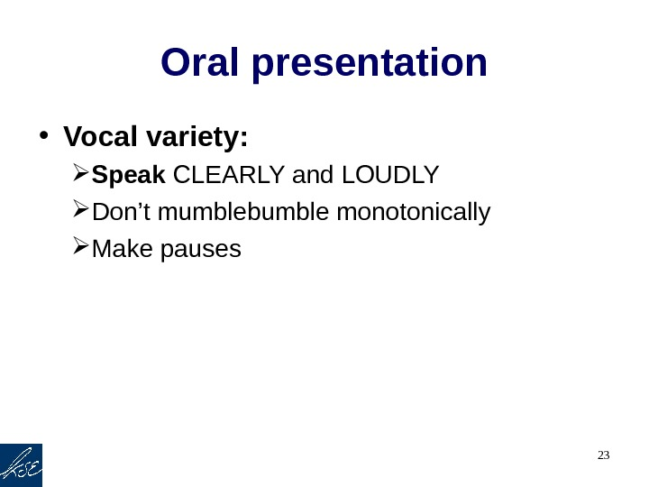 23 Oral presentation • Vocal variety:  Speak CLEARLY and LOUDLY Don't mumblebumble monotonically Make pauses