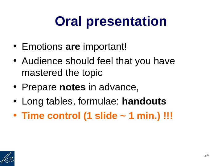 24 Oral presentation • Emotions are important! • Audience should feel that you have mastered the
