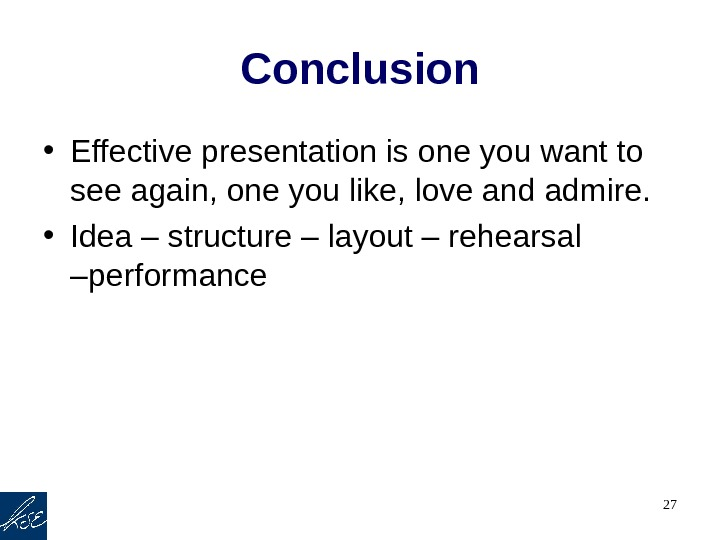 27 Conclusion • Effective presentation is one you want to see again, one you like, love