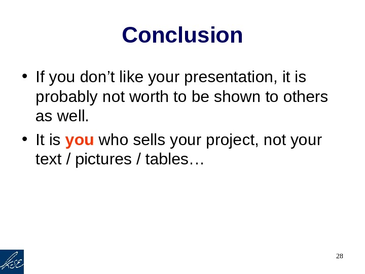 28 Conclusion • If you don't like your presentation, it is probably not worth to be