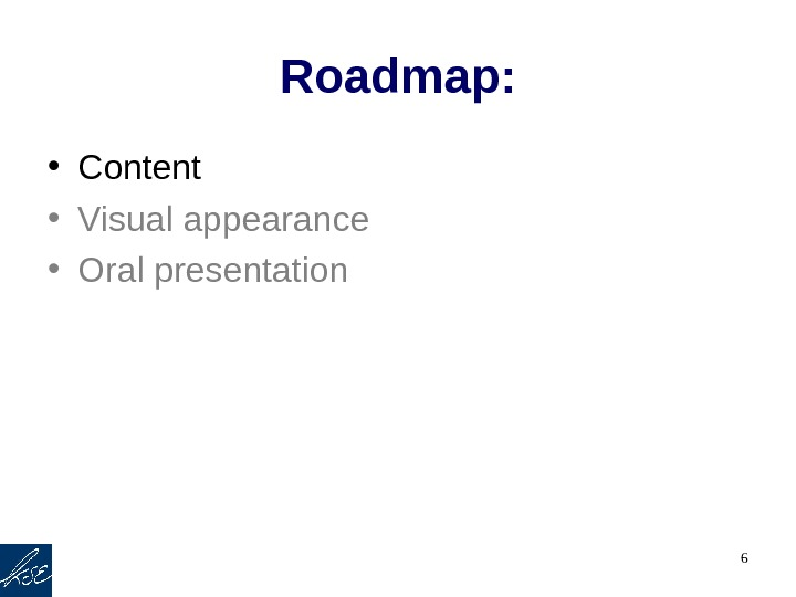 6 Roadmap:  • Content • Visual appearance  • Oral presentation