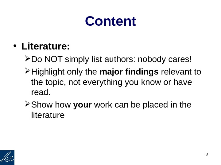 8 Content • Literature:  Do NOT simply list authors: nobody cares! Highlight only the major