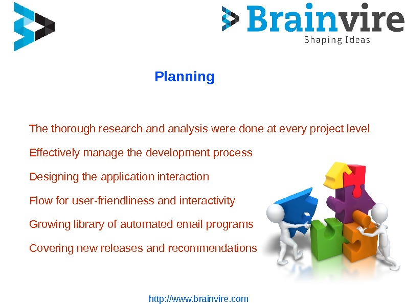 http: //www. brainvire. com Planning The thorough research and analysis were done at every