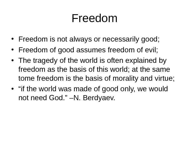 Freedom • Freedom is not always or necessarily good;  • Freedom of good assumes freedom