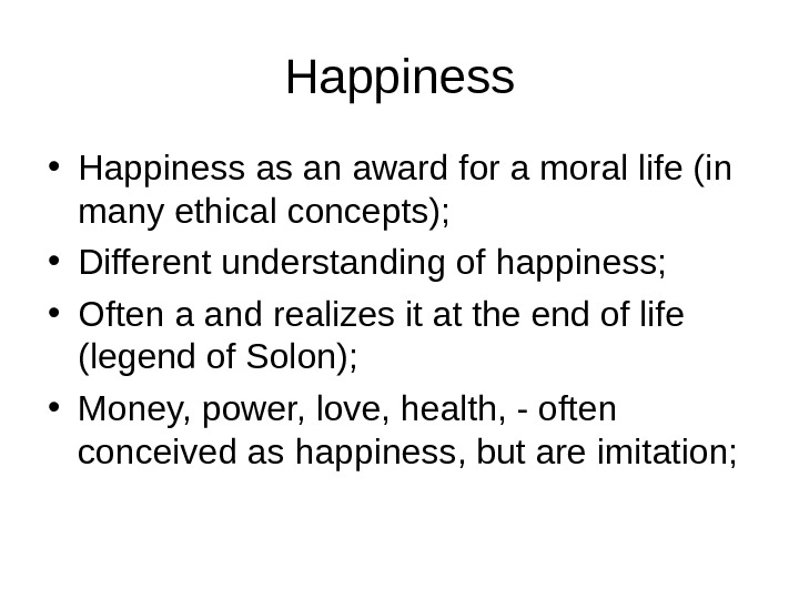 Happiness • Happiness as an award for a moral life (in many ethical concepts);  •