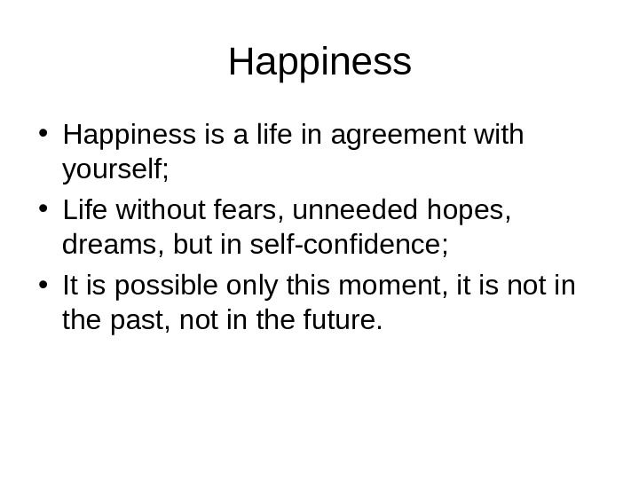 Happiness • Happiness is a life in agreement with yourself;  • Life without fears, unneeded