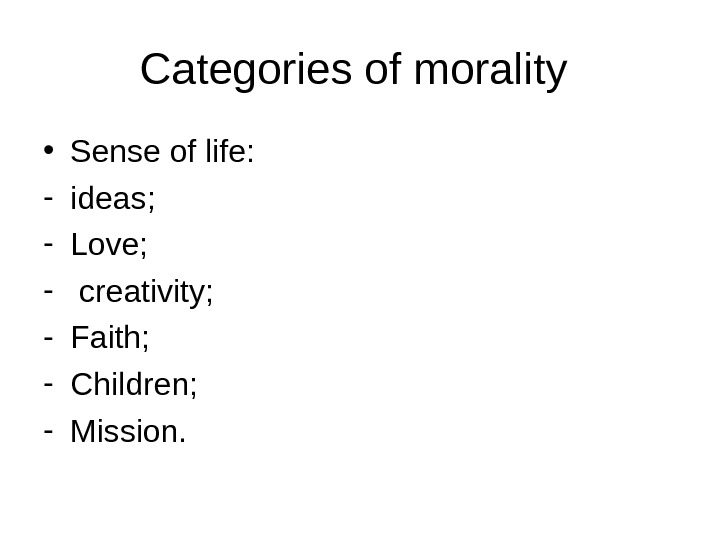 Categories of morality  • Sense of life: - ideas; - Love; -  creativity; -