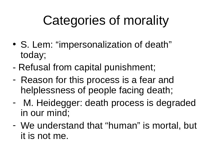 "Categories of morality • S. Lem: ""impersonalization of death"" today; - Refusal from capital punishment; -"