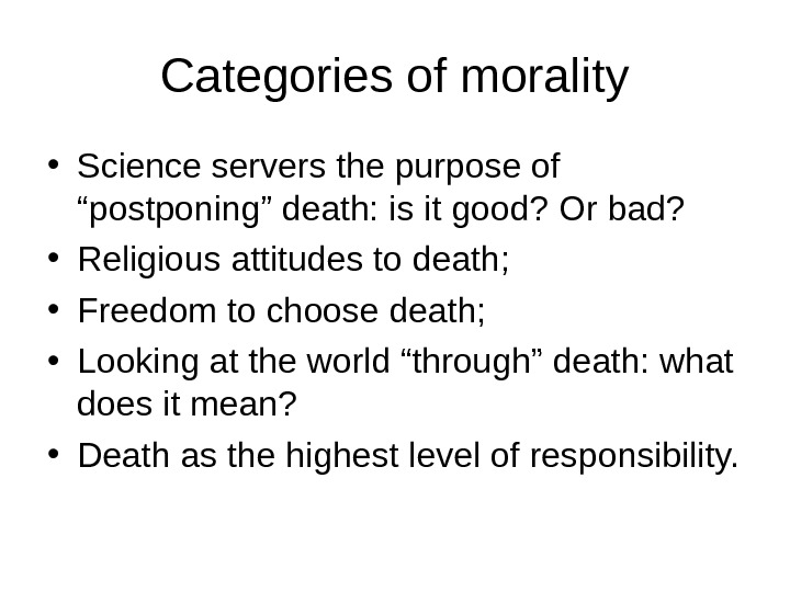 "Categories of morality • Science servers the purpose of ""postponing"" death: is it good? Or bad?"