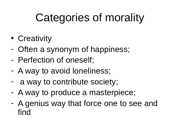 Categories of morality  • Creativity - Often a synonym of happiness; - Perfection of oneself;