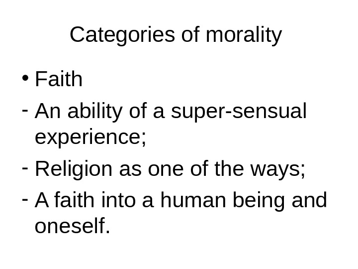 Categories of morality  • Faith - An ability of a super-sensual experience; - Religion as
