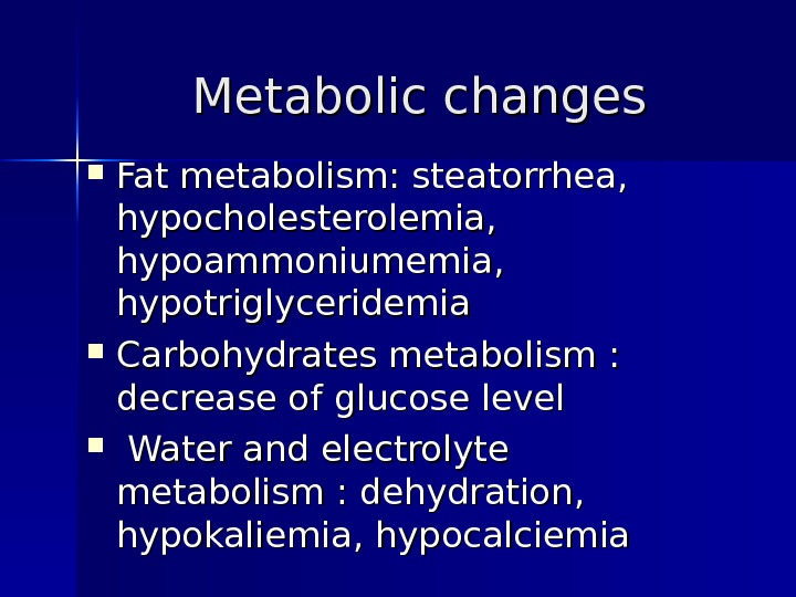 Metabolic changes Fat metabolism : :  steatorrhea , ,  hypocholesterolemia , ,  hypoammoniumemia