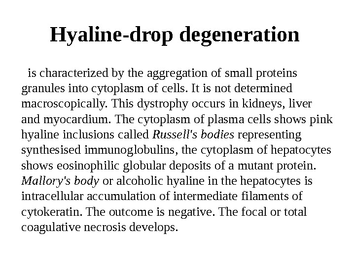 Hyaline-drop degeneration is characterized by the aggregation of small proteins granules into cytoplasm of cells. It