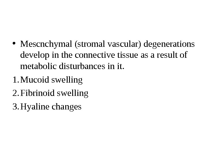 • Mescnchymal (stromal vascular) degenerations  develop in the connective tissue as a result of