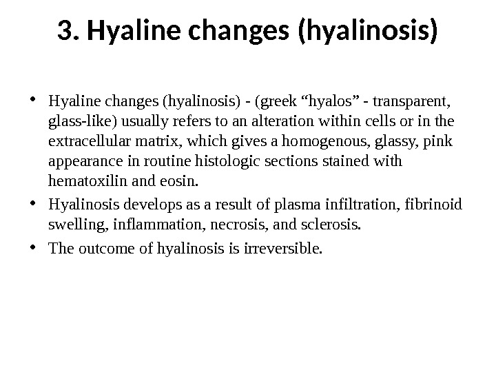 "3. Hyaline changes (hyalinosis) • Hyaline changes (hyalinosis)  - (greek ""hyalos"" - transparent,  glass-like)"