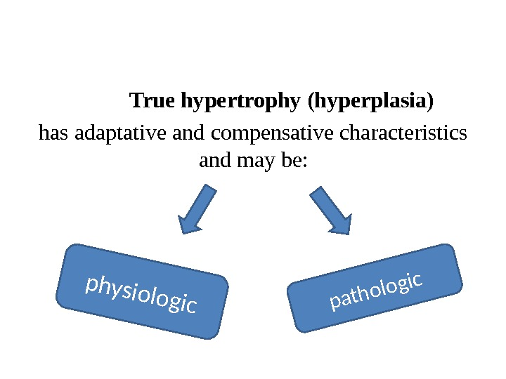 True hypertrophy (hyperplasia)  has adaptative and compensative characteristics and may be: physiologicpathologic