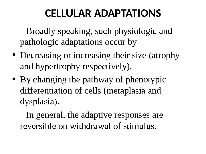 CELLULAR ADAPTATIONS  Broadly speaking, such physiologic and pathologic adaptations occur by • Decreasing or increasing