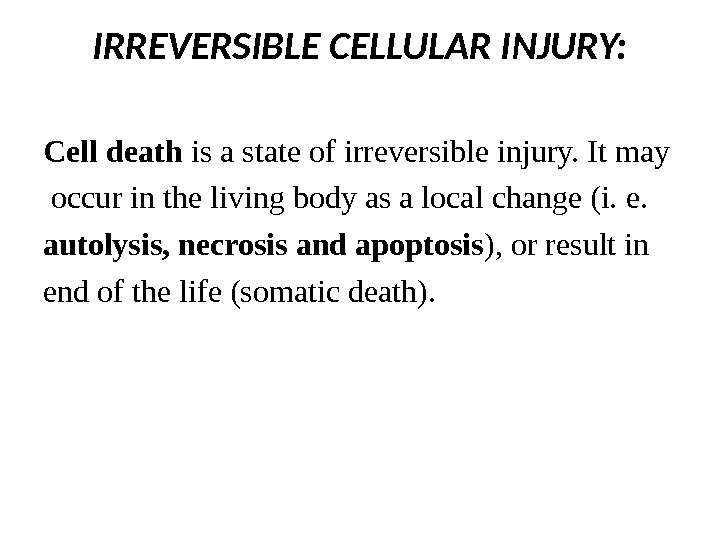 IRREVERSIBLE CELLULAR INJURY: Cell death is a state of irreversible injury. It may  occur in
