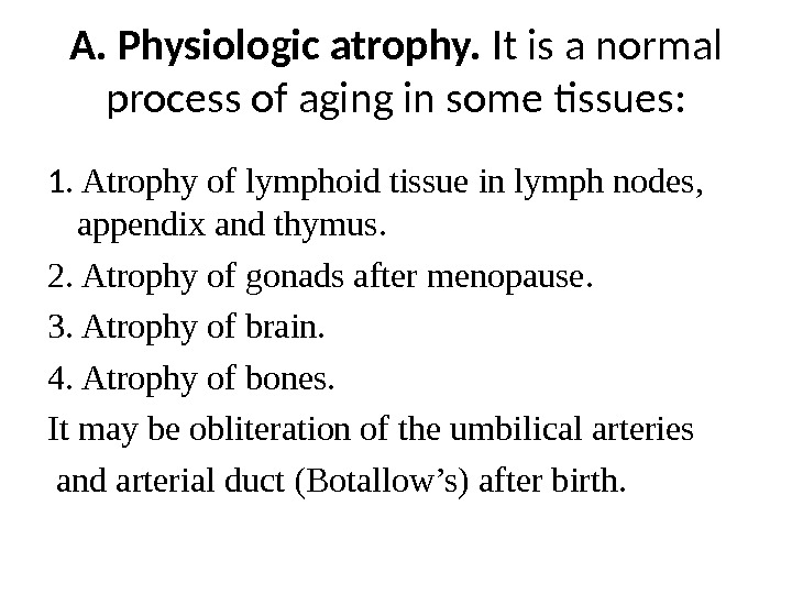 A. Physiologic atrophy.  It is a normal process of aging in some tissues: 1. Atrophy